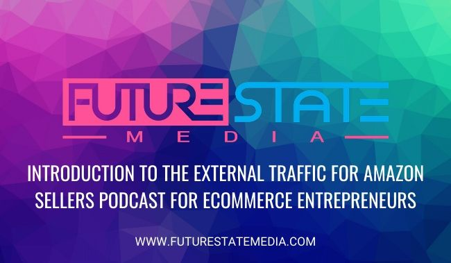 Introduction To The External Traffic For Amazon Sellers Podcast For eCommerce Entrepreneurs | Future State Media